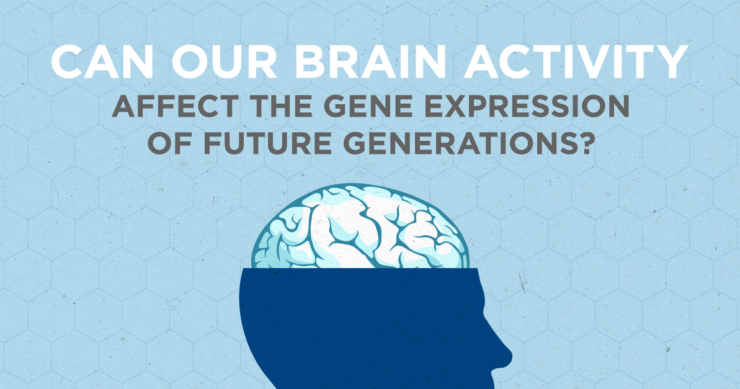 Can Our Brain Activity Affect the Gene Expression of Future Generations?
