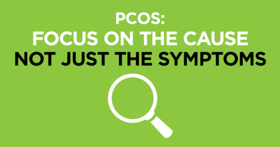 PCOS – Focus on Cause Not Just Symptoms