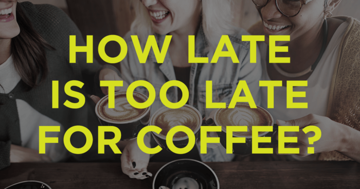 How Late is Too Late for Coffee?