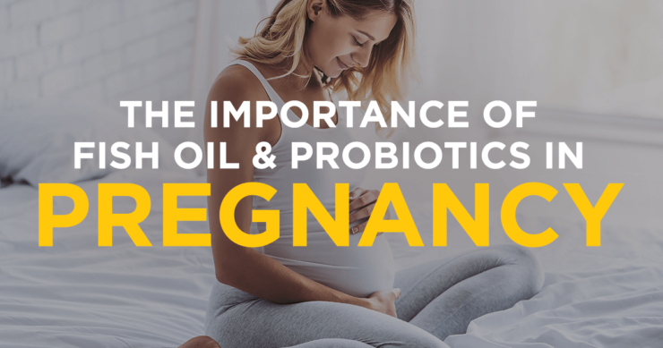 The Importance of Fish Oil and Probiotics in Pregnancy